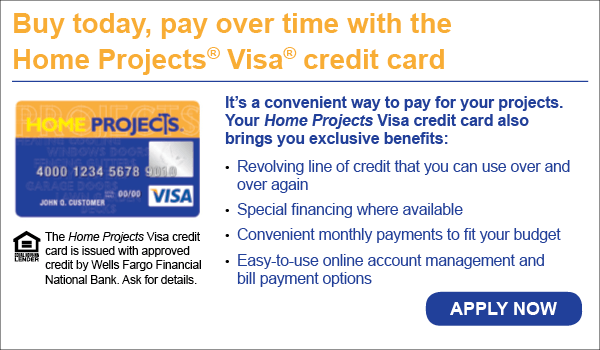 Buy today, pay over time with the Home Projects® Visa credit card It's a convenient way to pay for your projects. Your Home Projects Visa credit card also brings you exclusive benefits: DJD HOME PROJECTS Revolving line of credit that you can use over and over again 4000 1234 5678 go54 VISA 00/00 JOHN a. CUSTOMER Special financing where available Convenient monthly payments to fit your budget The Home Projects Visa credit card is issued with approved credit by Wells Fargo Financial Easy-to-use online account management and bill payment options EDER National Bank. Ask for details. APPLY NOW
